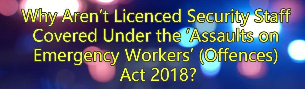 Why Aren't Licenced Security Staff Covered Under the 'Assaults on Emergency Workers' (Offences) Act 2018?